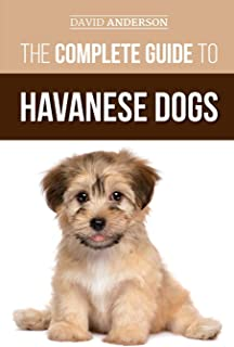 The Complete Guide to Havanese Dogs: Everything You Need To Know To Successfully Find, Raise, Train, and Love Your New Hav...