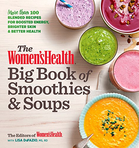 The Women's Health Big Book of Smoothies & Soups: More than 100 Blended Recipes for Boosted Energy,