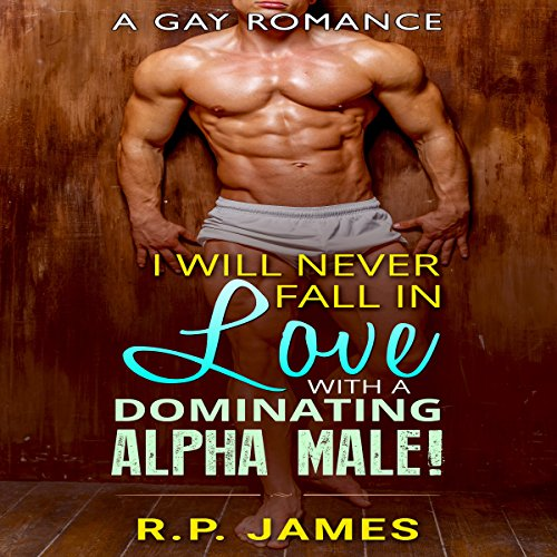 Gay Romance: I Will Never Fall in Love with a Dominating Alpha Male! audiobook cover art