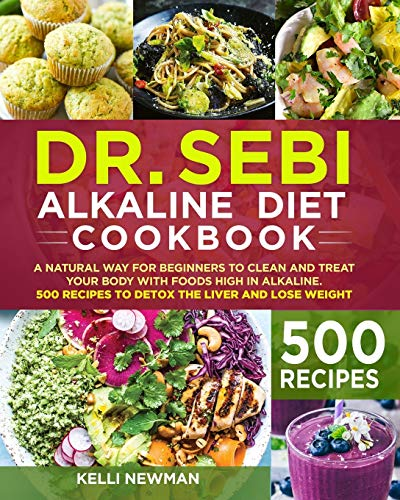 DR. SEBI Alkaline Diet Cookbook: A Natural Way for Beginners to Clean and Treat Your Body with Foods High in Alkaline. 500 Recipes to Detox the Liver and Lose Weight
