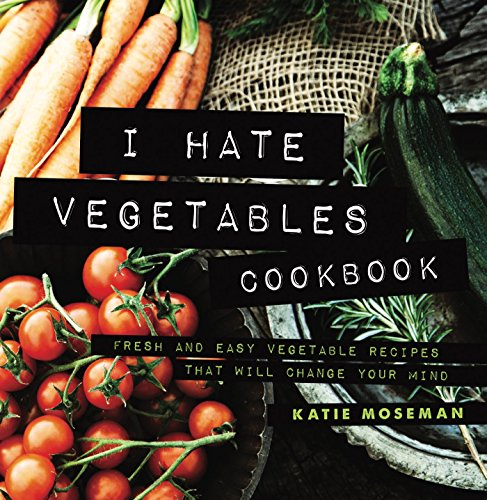 I Hate Vegetables Cookbook: Fresh and Easy Vegetable Recipes That Will Change Your Mind (Cooking Squared Book 1)