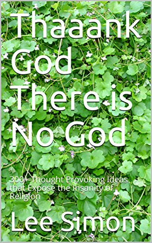 Thaaank God There is No God: 300+ Thought Provoking Ideas that Expose the Insanity of Religion (English Edition)
