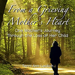 From a Grieving Mother's Heart                   By:                                                                                                                                 Terri Ann Leidich                               Narrated by:                                                                                                                                 Lisa Stroth                      Length: 2 hrs and 36 mins     5 ratings     Overall 4.8