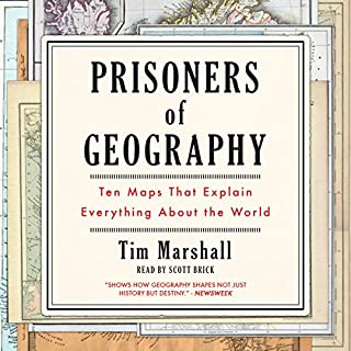 Prisoners of Geography     Ten Maps That Explain Everything About the World              Written by:                                                                                                                                 Tim Marshall                               Narrated by:                                                                                                                                 Scott Brick                      Length: 8 hrs and 49 mins     22 ratings     Overall 4.5