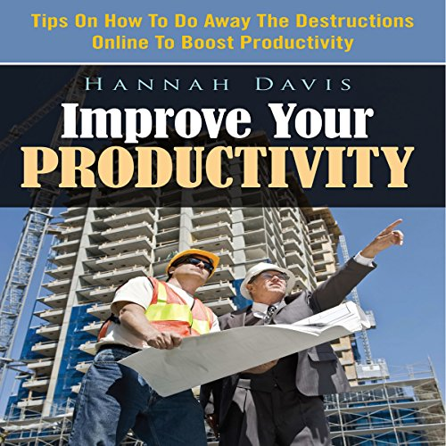 Improve Your Productivity: Tips On How To Do Away The Destructions Online To Boost Productivity  By  cover art
