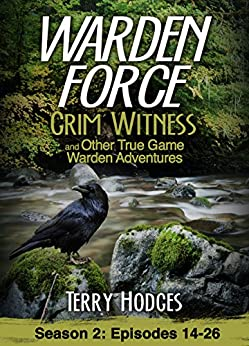 Warden Force: Grim Witness and Other True Game Warden Adventures: Episodes 14-26 by [Terry Hodges]