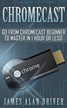 Chromecast: Go from Chromecast Beginner to Master in 1 Hour or Less! (Master Your Chromecast Device)