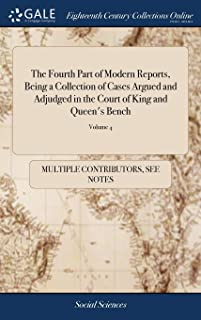 The Fourth Part of Modern Reports, Being a Collection of Cases Argued and Adjudged in the Court of King and Queen's Bench:...