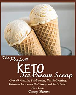 THE PERFECT KETO ICE CREAM SCOOP: : Over 40 Amazing Fat-Burning, Health-Boosting, Delicious Ice Cream that Scoop and Taste better than Ever.