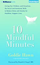 10 Mindful Minutes: Giving Our Children - and Oursleves - the Social and Emotional Skills to Reduce Stress and Anxiety for Healthier, Happier Lives
