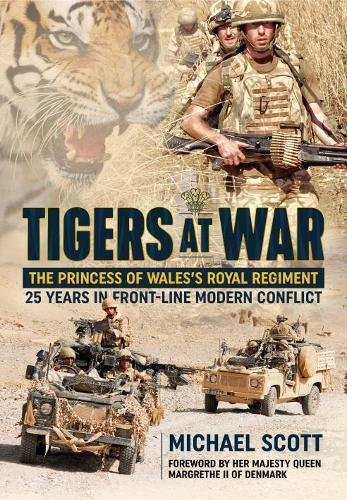 Scott, M: Tigers at War: The Princess of Wales's Royal Regiment. 25 Years in Front-Line Modern Conflict