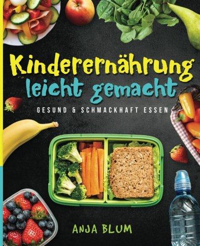 Kinderernährung leicht gemacht: Gesund & schmackhaft essen - Alles, was Sie über eine gesunde Ernährung wissen müssen und wie Sie Ihr Schulkind zum gesunden Esser erziehen (inkl. 40 leckerer Rezepte)