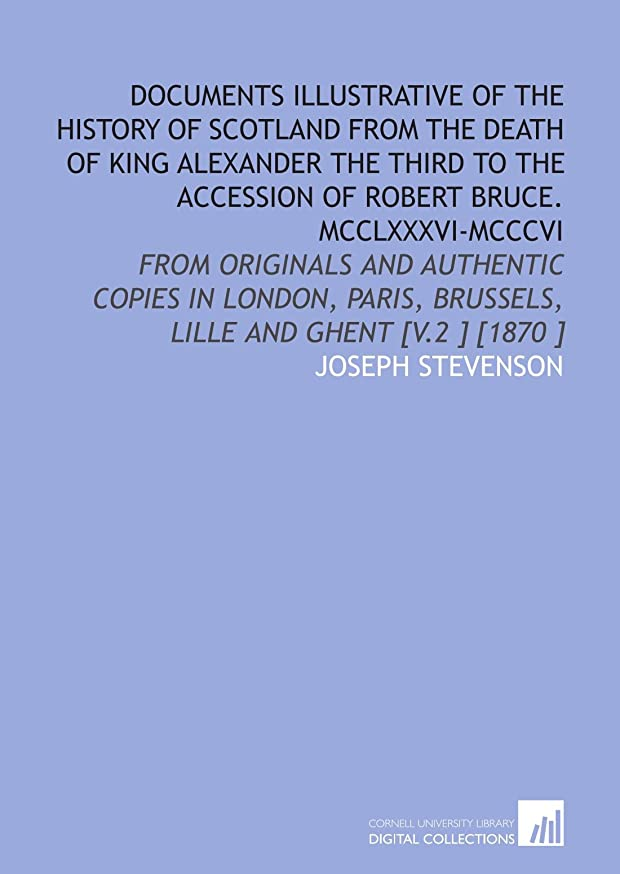 Documents Illustrative of the History of Scotland From the Death of King Alexander the Third to the Accession of Robert Bruce. MCCLXXXVI-MCCCVI: From ... Brussels, Lille and Ghent [V.2 ] [1870 ]