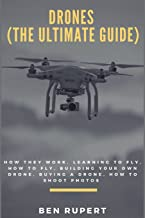 Drones (The Ultimate Guide): How they work, learning to fly, how to fly, building your own drone, buying a drone, how to s...