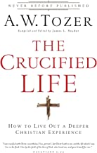 Crucified Life: How To Live Out A Deeper Christian Experience
