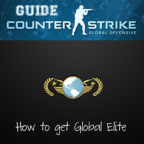 Counter Strike CSGO Guide to Global: The all inclusive guide to getting Global Elite (English Edition)