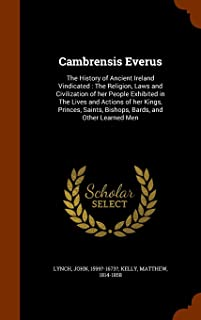 Cambrensis Everus: The History of Ancient Ireland Vindicated : The Religion, Laws and Civilization of her People Exhibited...
