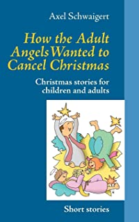 How the Adult Angels Wanted to Cancel Christmas: Christmas stories for children and adults