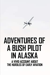 Adventures Of A Bush Pilot In Alaska: A Vivid Account About The Hurdles Of Early Aviation: Fiction Books About Flying