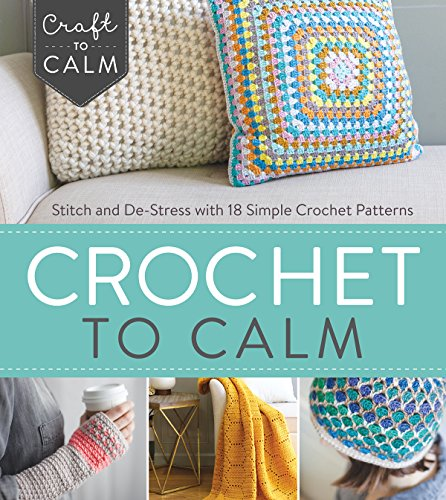 Crochet to Calm: Stitch and De-Stress with 18 Simple Crochet Patterns (Craft To Calm)