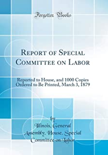 Report of Special Committee on Labor: Reported to House, and 1000 Copies Ordered to Be Printed, March 3, 1879 (Classic Rep...