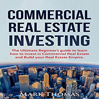 Commercial Real Estate Investing     The Ultimate Beginner's Guide to Learn How to Invest in Commercial Real Estate and Build Your Real Estate Empire              By:                                                                                                                                 Mark Thomas                               Narrated by:                                                                                                                                 Robert Barbere                      Length: 55 mins     107 ratings     Overall 3.9
