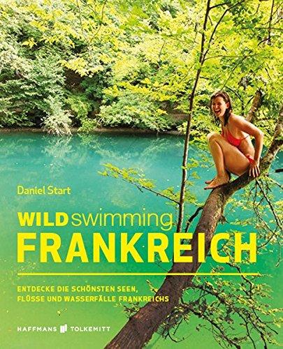 Wild Swimming Frankreich: Entdecke die schönsten Seen, Flüsse und Wasserfälle Frankreichs | Reiseführer Frankreich (Cool Camping)