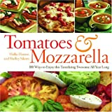 Tomatoes & Mozzarella: 100 Ways to Enjoy This Tantalizing Twosome All Year Long