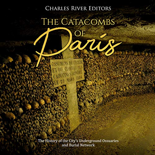 The Catacombs of Paris: The History of the City's Underground Ossuaries and Burial Network cover art