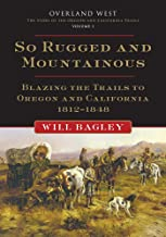 So Rugged and Mountainous: Blazing the Trails to Oregon and California, 1812–1848 (Volume 1) (Overland West Series)
