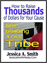 How to Raise Thousands of Dollars for Your Cause: While Building Your Tribe
