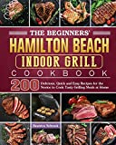 The Beginners' Hamilton Beach Indoor Grill Cookbook: 200 Delicious, Quick and Easy Recipes for the...