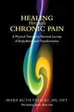 Healing Through Chronic Pain: A physical therapist's personal journey of body/mind/spirit transformation (The Healing Series)