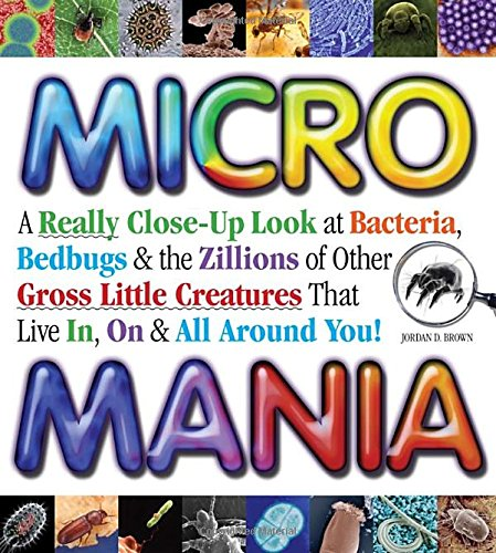 Micro Mania: A Really Close-Up Look at Bacteria, Bedbugs & the Zillions of Other Gross Little Creatures That Live In, On & All Around You