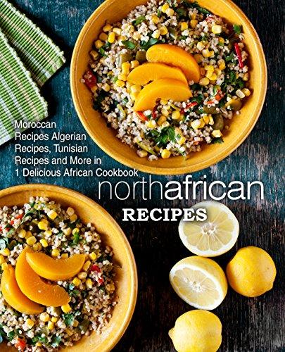 North African Recipes: Moroccan Recipes, Algerian Recipes, Tunisian Recipes and More in 1 Delicious...
