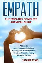 Empath: The Empath's Complete Survival Guide – 7 Steps To Self-Protection, Emotional Healing, And Building Better Relationships As A Highly Sensitive Person