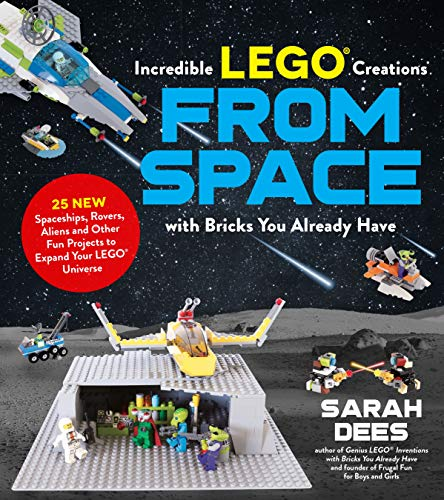 Incredible LEGO® Creations from Space with Bricks You Already Have: 25 New Spaceships, Rovers, Aliens and Other Fun Projects to Expand Your LEGO Universe