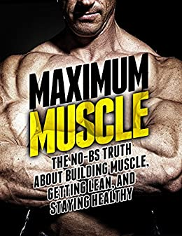 Maximum Muscle: The No-BS Truth About Building Muscle, Getting Lean, and Staying Healthy (The Build Muscle, Get Lean, and Stay Healthy Series) by [Michael Matthews]