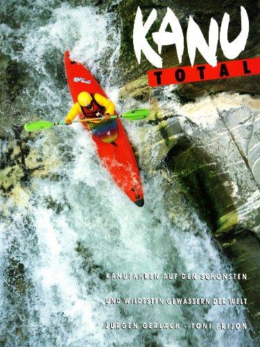 Kanu Total: Kanufahren auf den schönsten und wildesten Gewässern der Welt