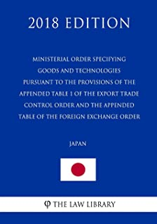Ministerial Order Specifying Goods and Technologies Pursuant to the Provisions of the Appended Table 1 of the Export Trade Control Order and the ... Foreign Exchange Order (Japan) (2018 Edition)