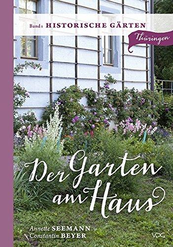 Der Garten am Haus - Band 1: Historische Gärten: Thüringer Kleinode zwischen Zierde und Nutzen (Der Garten am Haus - Thüringen / Thüringer Kleinode zwischen Zierde und Nutzen)