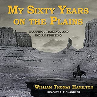 My Sixty Years on the Plains     Trapping, Trading, and Indian Fighting              By:                                                                                                                                 William Thomas Hamilton                               Narrated by:                                                                                                                                 A.T. Chandler                      Length: 4 hrs and 44 mins     18 ratings     Overall 4.6