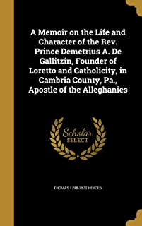 A Memoir on the Life and Character of the REV. Prince Demetrius A. de Gallitzin, Founder of Loretto and Catholicity, in Ca...