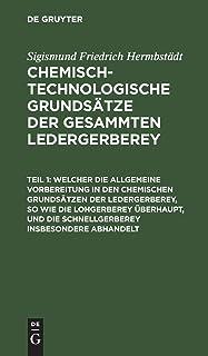 Welcher Die Allgemeine Vorbereitung in Den Chemischen Grundsatzen Der Ledergerberey, So Wie Die Lohgerberey UEberhaupt, Un...
