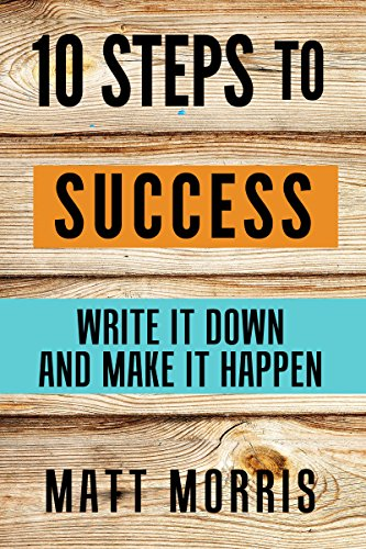 10 Steps To Success: Write It Down and Make It Happen (Goal Setting For Personal Success, Smarter Goal Setting Tips - Steps, Template &  Examples Included) (2020 UPDATE) by [Matt Morris]