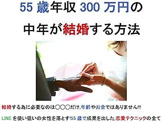 55歳年収300万円の中年が結婚する方法: 結婚する為に必要なのは◯◯◯だけですよ,年齢やお金ではありませんよ!!! LINEを使い狙いの女性を落とす!55歳でも成果を出した,超現実的恋愛テクニックの全て