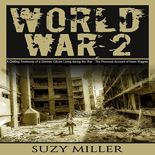World War 2: A Chilling Testimony of a German Citizen Living During the War - The Personal Account of Hans Wagner audiobook cover art