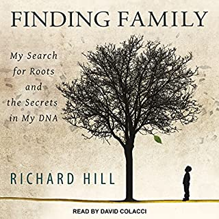 Finding Family     My Search for Roots and the Secrets in My DNA              By:                                                                                                                                 Richard Hill                               Narrated by:                                                                                                                                 David Colacci                      Length: 7 hrs and 53 mins     100 ratings     Overall 4.6