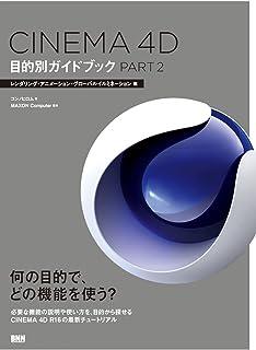 CINEMA 4D 目的別ガイドブック PART2―レンダリング・アニメーション・グローバルイルミネーション編