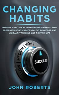 Changing Habits: Improve your Life by Changing your Habits. Stop Procrastinating, Create Healthy Behaviors, End Unhealthy ...